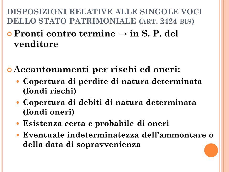 DISPOSIZIONI RELATIVE ALLE SINGOLE VOCI DELLO STATO PATRIMONIALE ( ART. 2424 BIS ) Pronti contro termine → in S. P. del venditore Accantonamenti per r