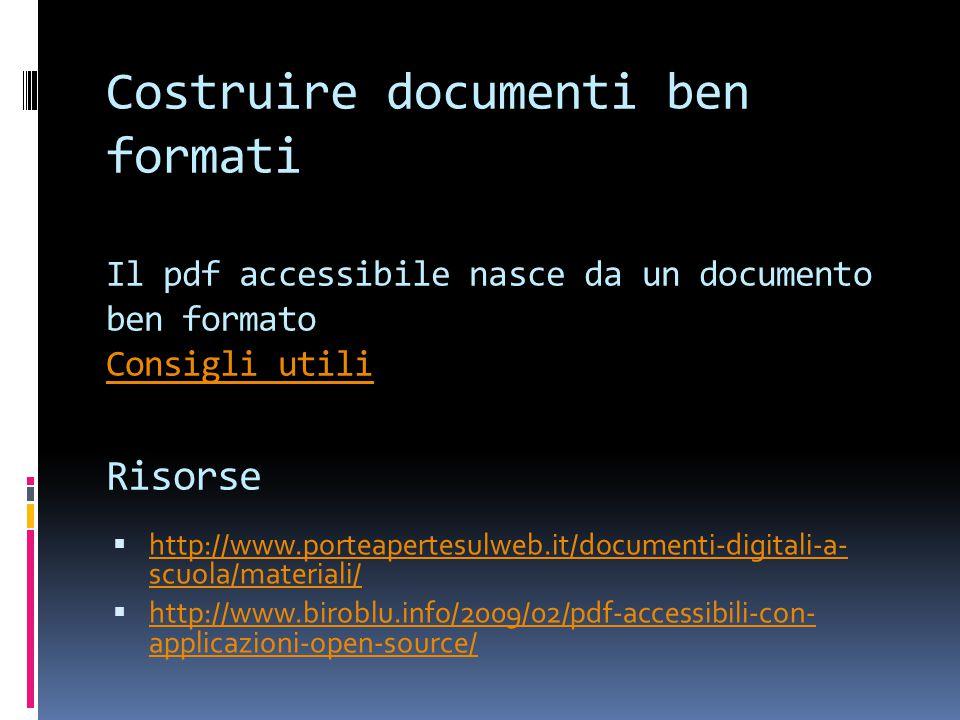 Costruire documenti ben formati Il pdf accessibile nasce da un documento ben formato Consigli utili Risorse Consigli utili  http://www.porteapertesulweb.it/documenti-digitali-a- scuola/materiali/ http://www.porteapertesulweb.it/documenti-digitali-a- scuola/materiali/  http://www.biroblu.info/2009/02/pdf-accessibili-con- applicazioni-open-source/ http://www.biroblu.info/2009/02/pdf-accessibili-con- applicazioni-open-source/