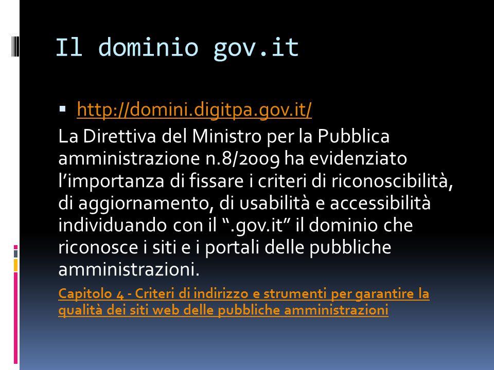 Il dominio gov.it  http://domini.digitpa.gov.it/ http://domini.digitpa.gov.it/ La Direttiva del Ministro per la Pubblica amministrazione n.8/2009 ha evidenziato l'importanza di fissare i criteri di riconoscibilità, di aggiornamento, di usabilità e accessibilità individuando con il .gov.it il dominio che riconosce i siti e i portali delle pubbliche amministrazioni.