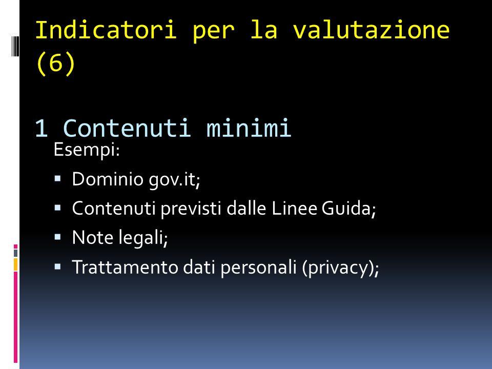Indicatori per la valutazione (6) 1 Contenuti minimi Esempi:  Dominio gov.it;  Contenuti previsti dalle Linee Guida;  Note legali;  Trattamento dati personali (privacy);