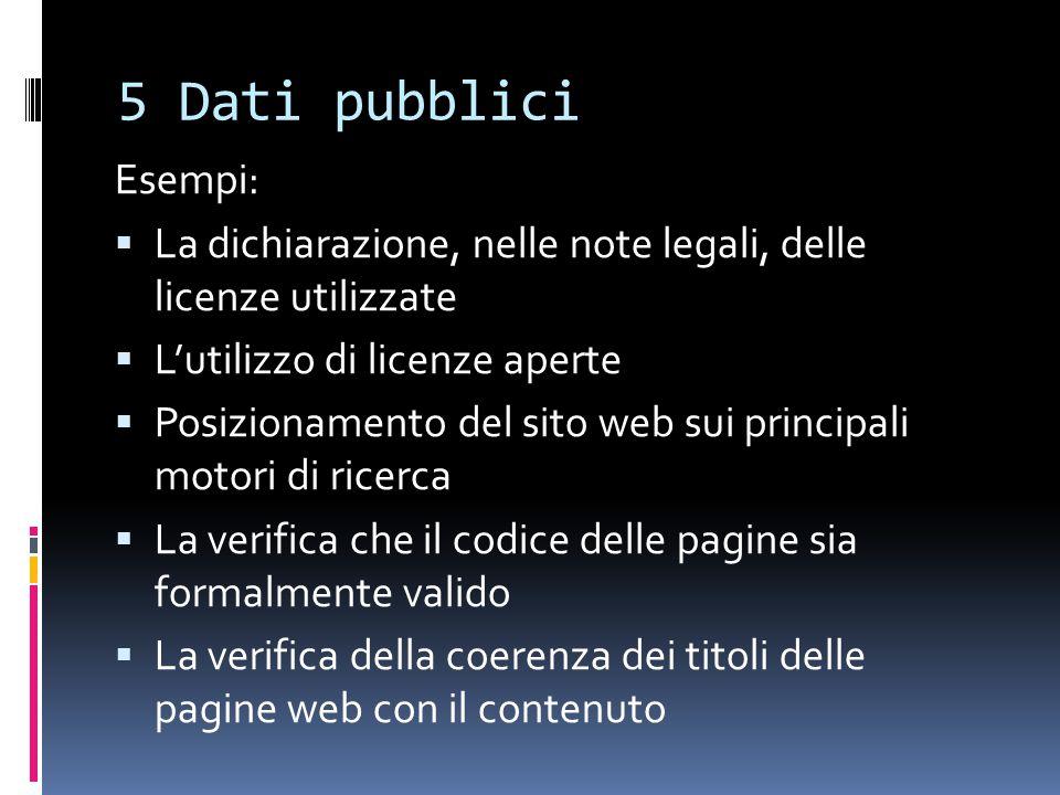 5 Dati pubblici Esempi:  La dichiarazione, nelle note legali, delle licenze utilizzate  L'utilizzo di licenze aperte  Posizionamento del sito web sui principali motori di ricerca  La verifica che il codice delle pagine sia formalmente valido  La verifica della coerenza dei titoli delle pagine web con il contenuto