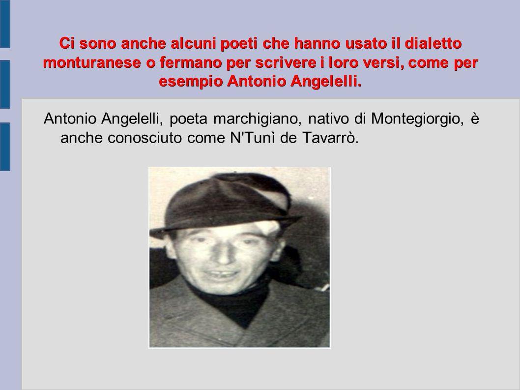 Ci sono anche alcuni poeti che hanno usato il dialetto monturanese o fermano per scrivere i loro versi, come per esempio Antonio Angelelli. Antonio An