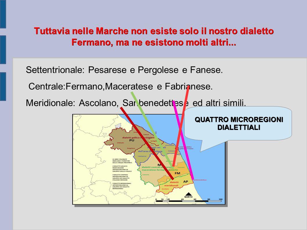 Tuttavia nelle Marche non esiste solo il nostro dialetto Fermano, ma ne esistono molti altri... Settentrionale: Pesarese e Pergolese e Fanese. Central