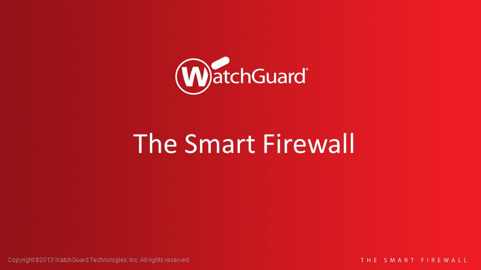 Copyright ©2013 WatchGuard Technologies, Inc. All rights reserved. The Smart Firewall
