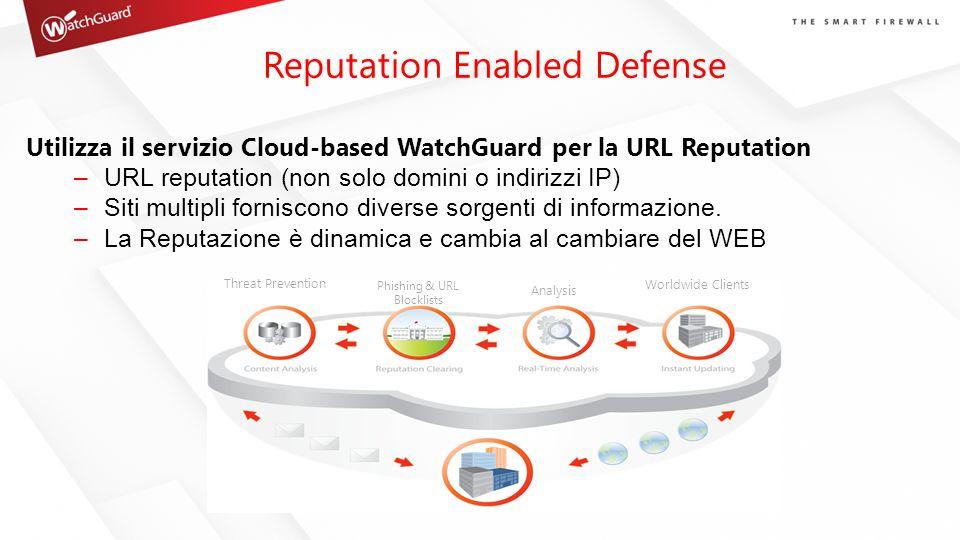 Reputation Enabled Defense Utilizza il servizio Cloud-based WatchGuard per la URL Reputation –URL reputation (non solo domini o indirizzi IP) –Siti mu