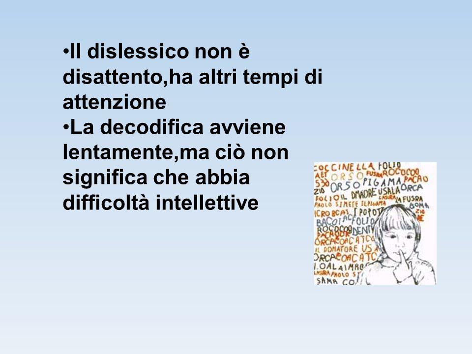 Il dislessico non è disattento,ha altri tempi di attenzione La decodifica avviene lentamente,ma ciò non significa che abbia difficoltà intellettive