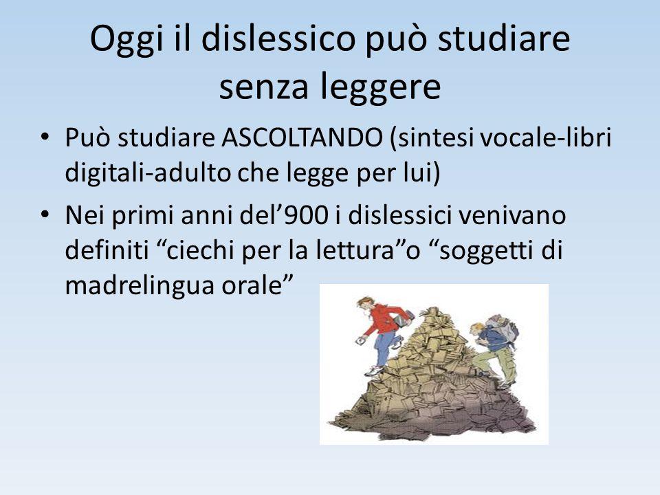 Oggi il dislessico può studiare senza leggere Può studiare ASCOLTANDO (sintesi vocale-libri digitali-adulto che legge per lui) Nei primi anni del'900