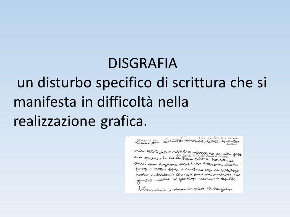 DISGRAFIA un disturbo specifico di scrittura che si manifesta in difficoltà nella realizzazione grafica.