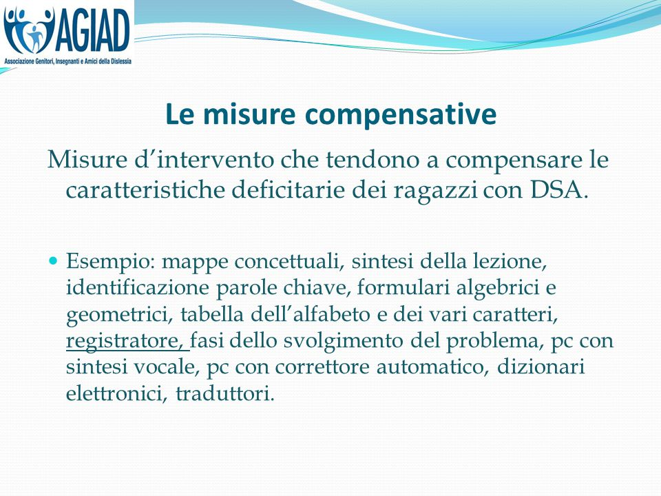 Le misure compensative Misure d'intervento che tendono a compensare le caratteristiche deficitarie dei ragazzi con DSA. Esempio: mappe concettuali, si