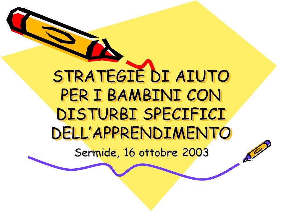 STRATEGIE DI AIUTO PER I BAMBINI CON DISTURBI SPECIFICI DELL'APPRENDIMENTO Sermide, 16 ottobre 2003