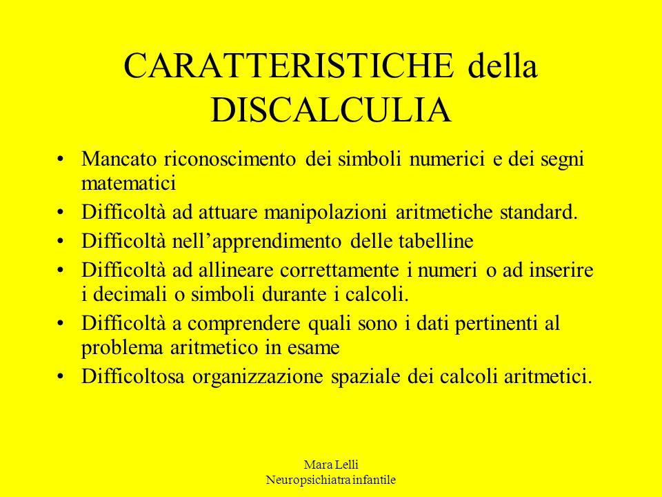 Mara Lelli Neuropsichiatra infantile CARATTERISTICHE della DISCALCULIA Mancato riconoscimento dei simboli numerici e dei segni matematici Difficoltà a