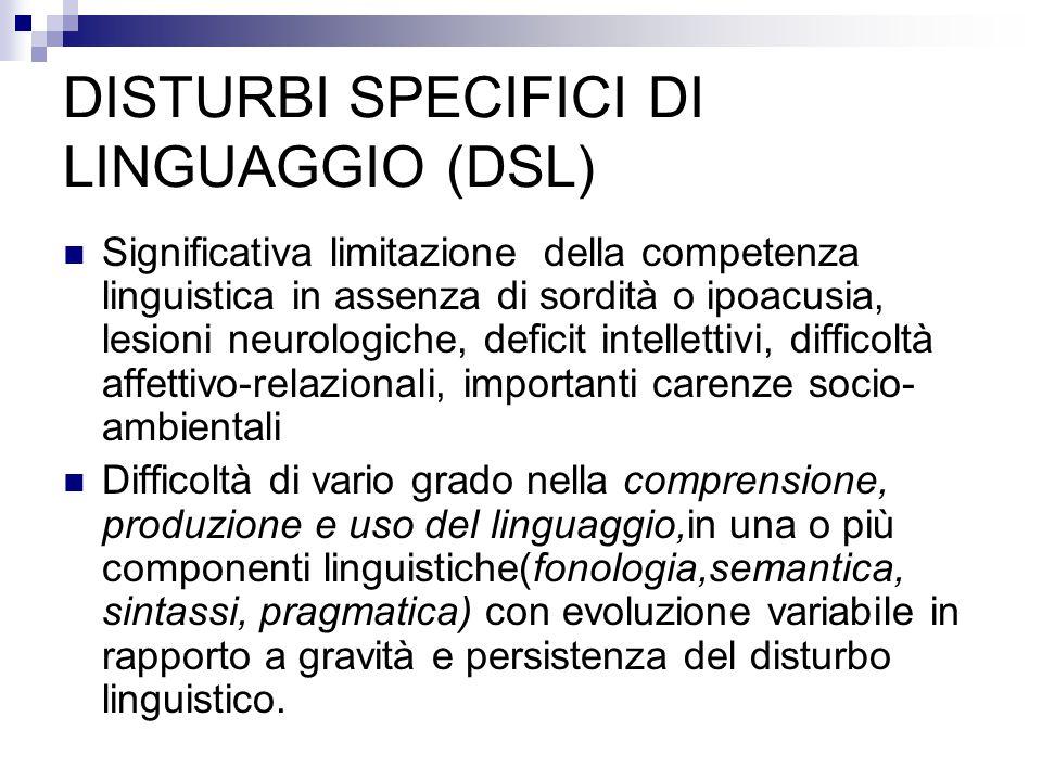 DISTURBI SPECIFICI DI LINGUAGGIO (DSL) Significativa limitazione della competenza linguistica in assenza di sordità o ipoacusia, lesioni neurologiche,
