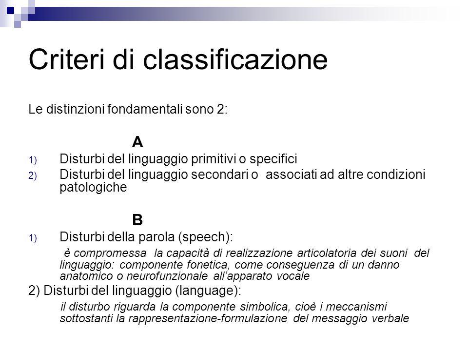 Criteri di classificazione Le distinzioni fondamentali sono 2: A 1) Disturbi del linguaggio primitivi o specifici 2) Disturbi del linguaggio secondari