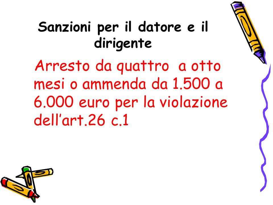 Sanzioni per il datore e il dirigente Arresto da quattro a otto mesi o ammenda da 1.500 a 6.000 euro per la violazione dell'art.26 c.1