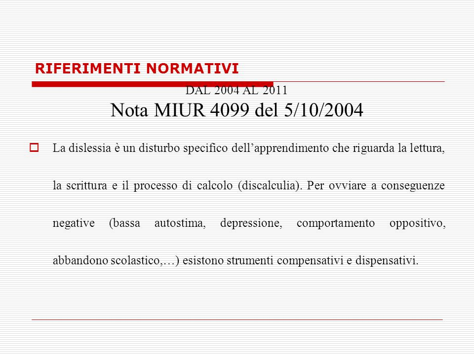 RIFERIMENTI NORMATIVI DAL 2004 AL 2011 Nota MIUR 4099 del 5/10/2004  La dislessia è un disturbo specifico dell'apprendimento che riguarda la lettura, la scrittura e il processo di calcolo (discalculia).