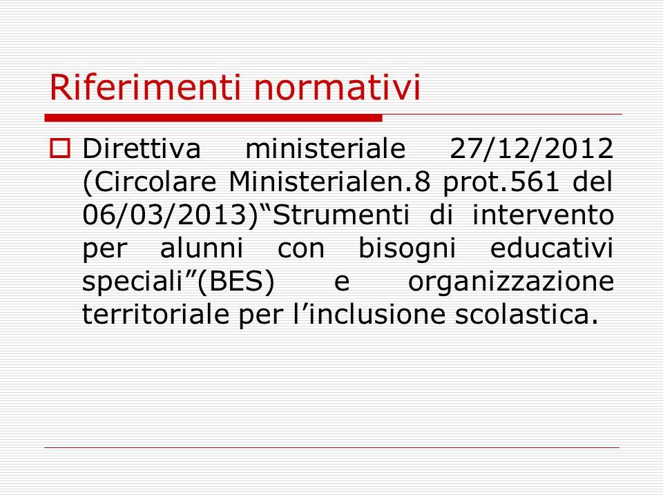 Riferimenti normativi  Direttiva ministeriale 27/12/2012 (Circolare Ministerialen.8 prot.561 del 06/03/2013) Strumenti di intervento per alunni con bisogni educativi speciali (BES) e organizzazione territoriale per l'inclusione scolastica.