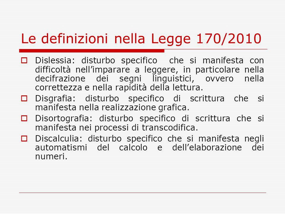 Le definizioni nella Legge 170/2010  Dislessia: disturbo specifico che si manifesta con difficoltà nell'imparare a leggere, in particolare nella decifrazione dei segni linguistici, ovvero nella correttezza e nella rapidità della lettura.