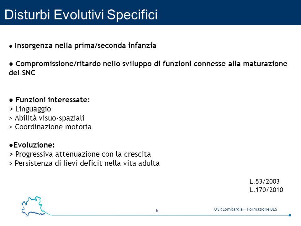 6 USR Lombardia – Formazione BES Disturbi Evolutivi Specifici ● Insorgenza nella prima/seconda infanzia ● Compromissione/ritardo nello sviluppo di fun