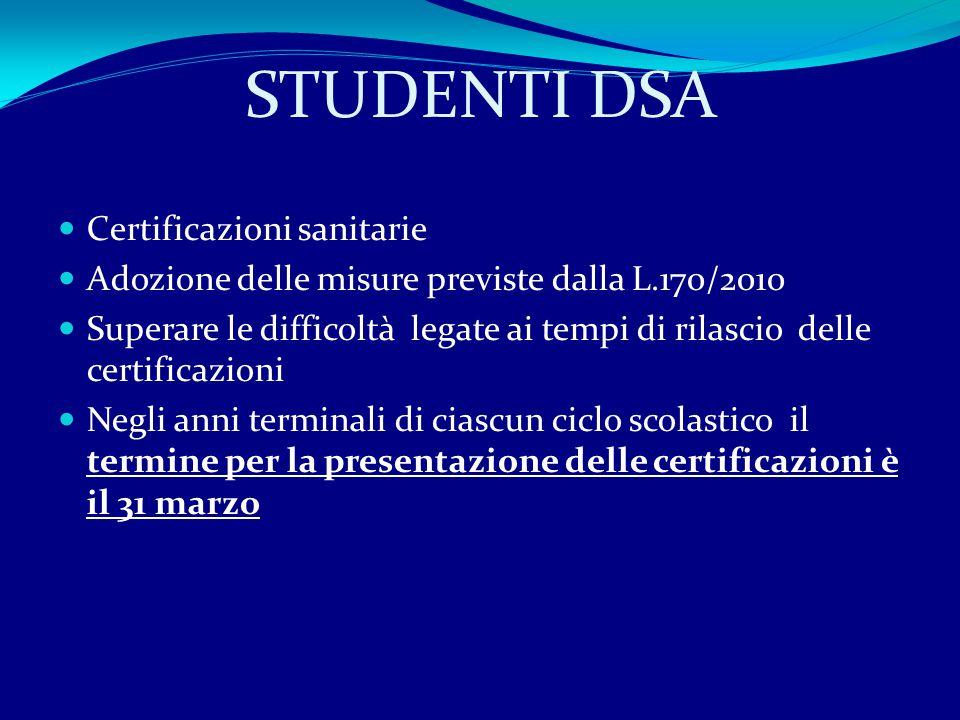 STUDENTI DSA Certificazioni sanitarie Adozione delle misure previste dalla L.170/2010 Superare le difficoltà legate ai tempi di rilascio delle certificazioni Negli anni terminali di ciascun ciclo scolastico il termine per la presentazione delle certificazioni è il 31 marzo
