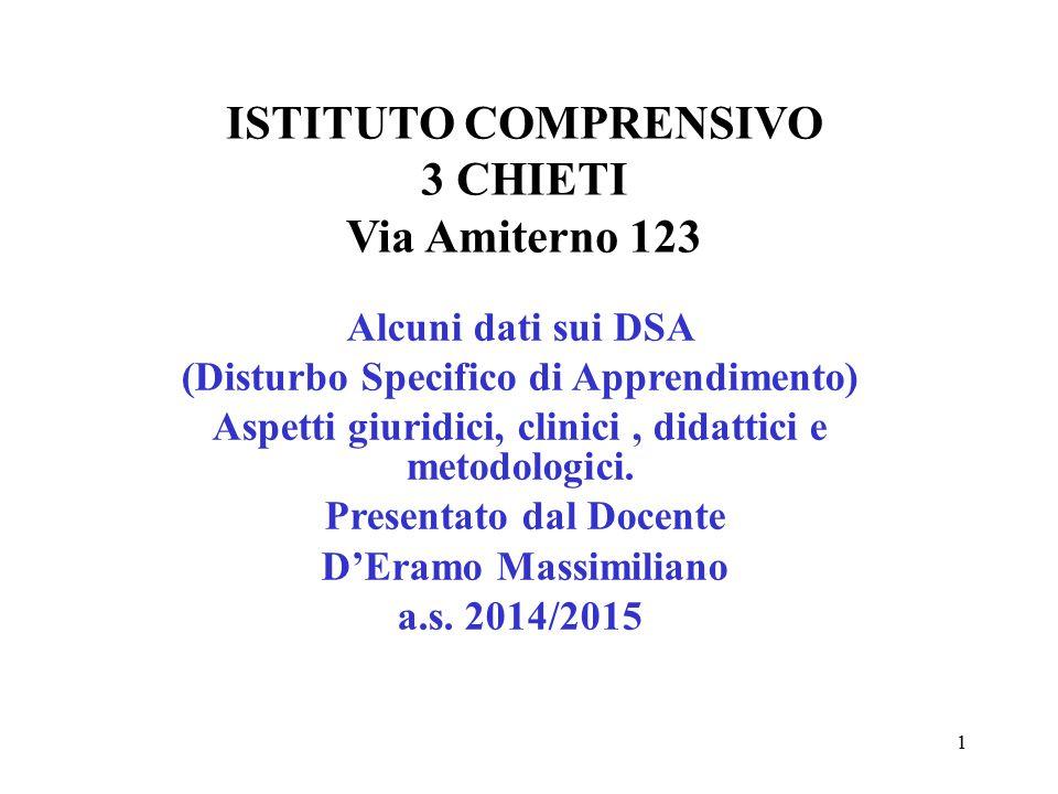 ISTITUTO COMPRENSIVO 3 CHIETI Via Amiterno 123 Alcuni dati sui DSA (Disturbo Specifico di Apprendimento) Aspetti giuridici, clinici, didattici e metod