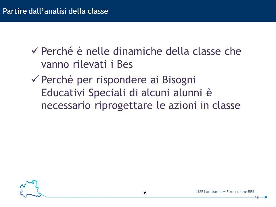 16 USR Lombardia – Formazione BES 16 Partire dall'analisi della classe Perché è nelle dinamiche della classe che vanno rilevati i Bes Perché per rispo
