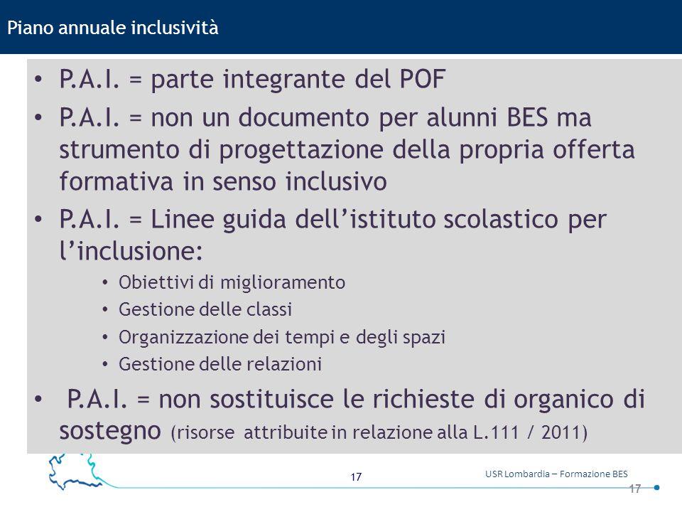 17 USR Lombardia – Formazione BES 17 Piano annuale inclusività P.A.I. = parte integrante del POF P.A.I. = non un documento per alunni BES ma strumento
