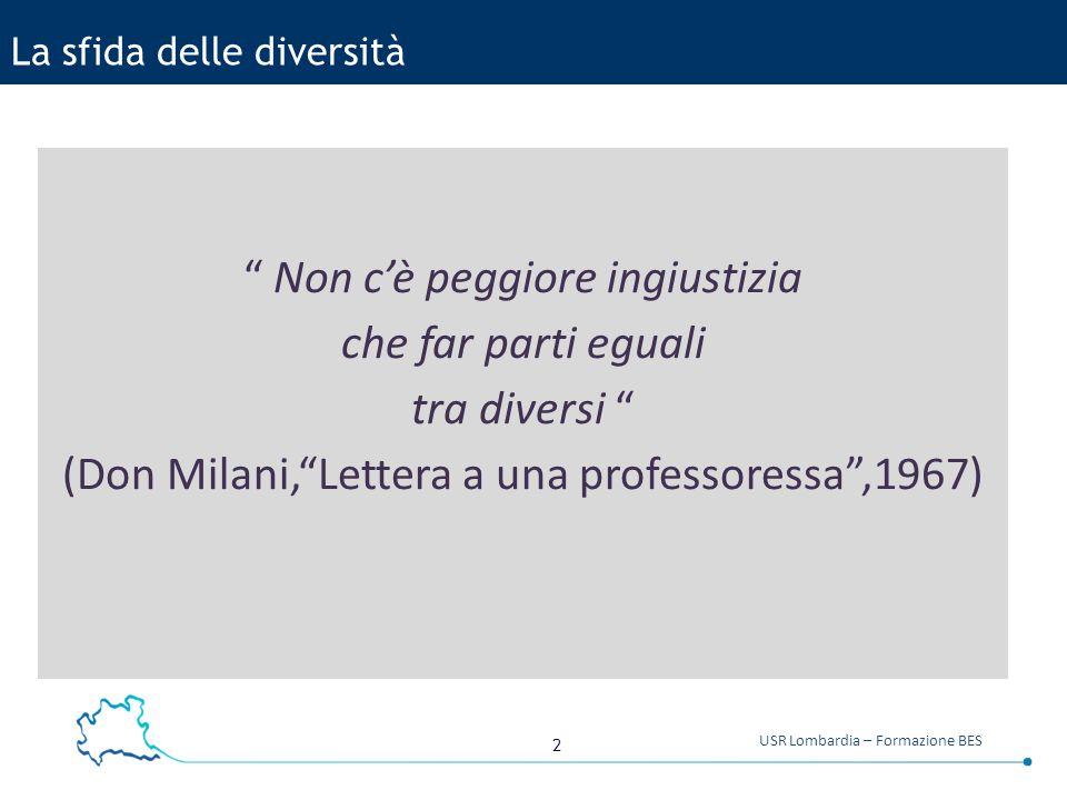 2 USR Lombardia – Formazione BES La sfida delle diversità Non c'è peggiore ingiustizia che far parti eguali tra diversi (Don Milani, Lettera a una professoressa ,1967)