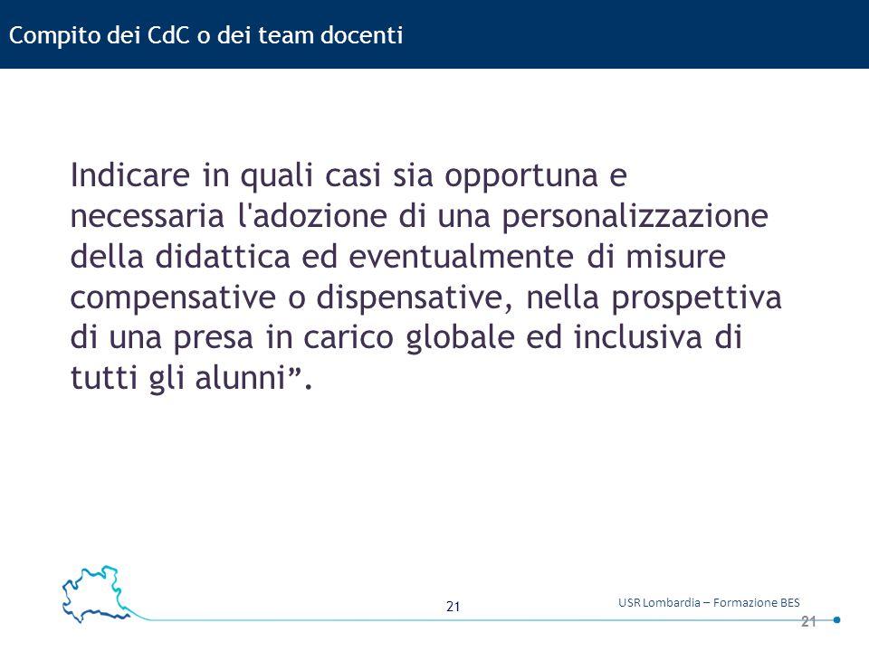 21 USR Lombardia – Formazione BES 21 Compito dei CdC o dei team docenti Indicare in quali casi sia opportuna e necessaria l'adozione di una personaliz