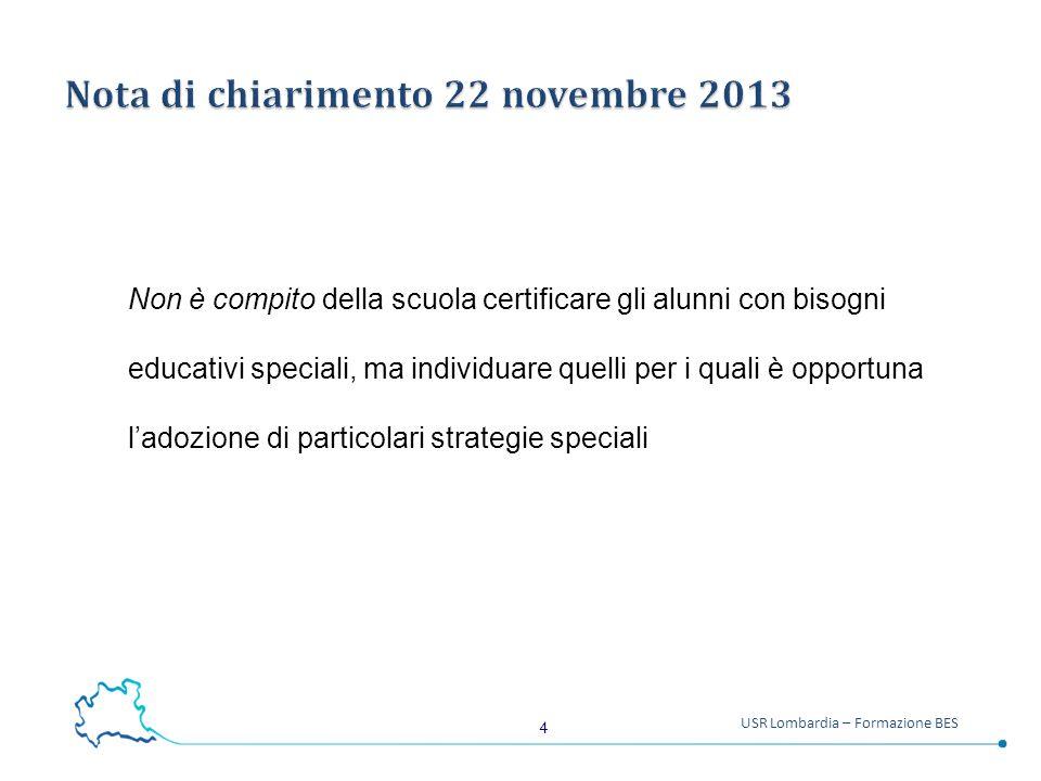 4 USR Lombardia – Formazione BES Non è compito della scuola certificare gli alunni con bisogni educativi speciali, ma individuare quelli per i quali è opportuna l'adozione di particolari strategie speciali