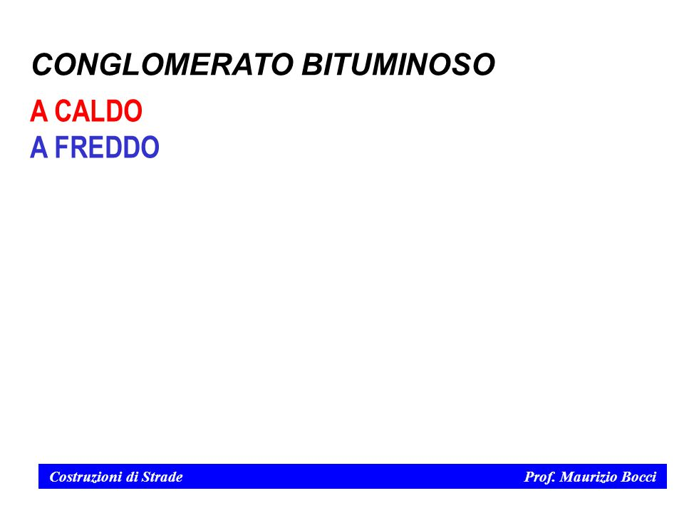 Costruzioni di Strade Prof. Maurizio Bocci CONGLOMERATO BITUMINOSO A CALDO A FREDDO