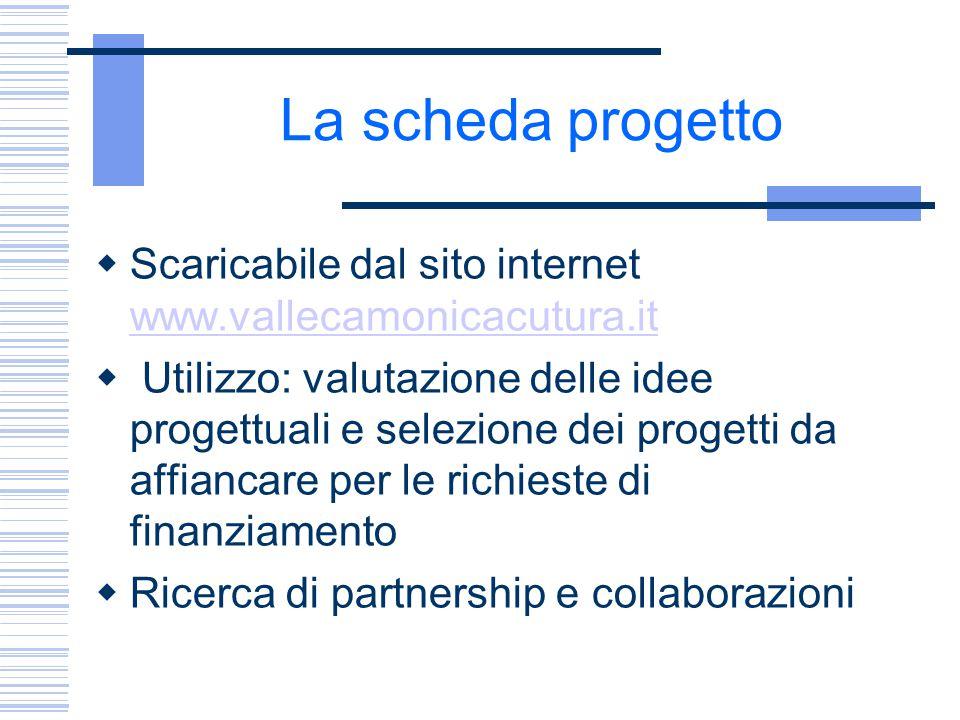 La scheda progetto  Scaricabile dal sito internet www.vallecamonicacutura.it www.vallecamonicacutura.it  Utilizzo: valutazione delle idee progettual