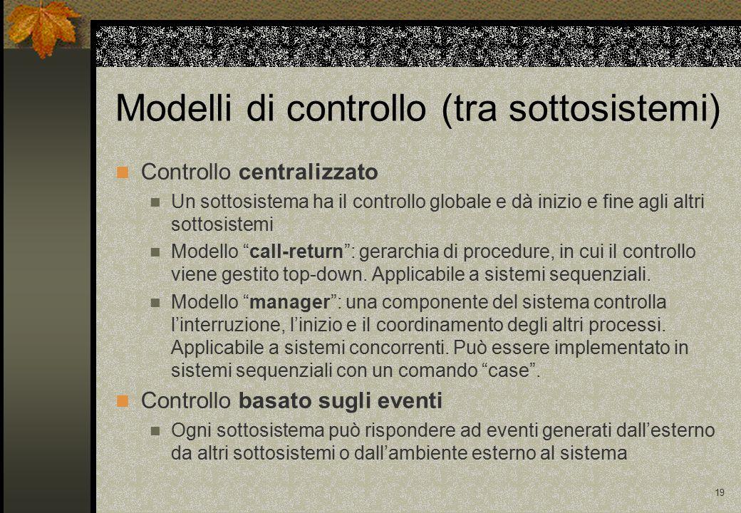 19 Modelli di controllo (tra sottosistemi) Controllo centralizzato Un sottosistema ha il controllo globale e dà inizio e fine agli altri sottosistemi Modello call-return : gerarchia di procedure, in cui il controllo viene gestito top-down.
