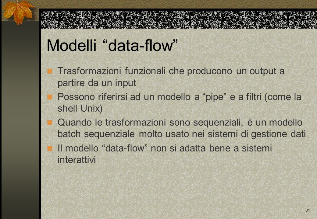31 Modelli data-flow Trasformazioni funzionali che producono un output a partire da un input Possono riferirsi ad un modello a pipe e a filtri (come la shell Unix) Quando le trasformazioni sono sequenziali, è un modello batch sequenziale molto usato nei sistemi di gestione dati Il modello data-flow non si adatta bene a sistemi interattivi