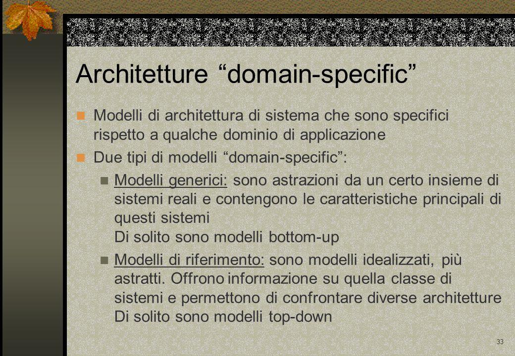33 Architetture domain-specific Modelli di architettura di sistema che sono specifici rispetto a qualche dominio di applicazione Due tipi di modelli domain-specific : Modelli generici: sono astrazioni da un certo insieme di sistemi reali e contengono le caratteristiche principali di questi sistemi Di solito sono modelli bottom-up Modelli di riferimento: sono modelli idealizzati, più astratti.