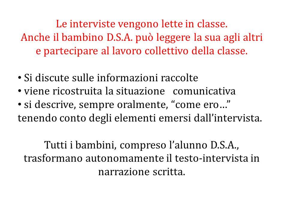 Le interviste vengono lette in classe. Anche il bambino D.S.A. può leggere la sua agli altri e partecipare al lavoro collettivo della classe. Si discu