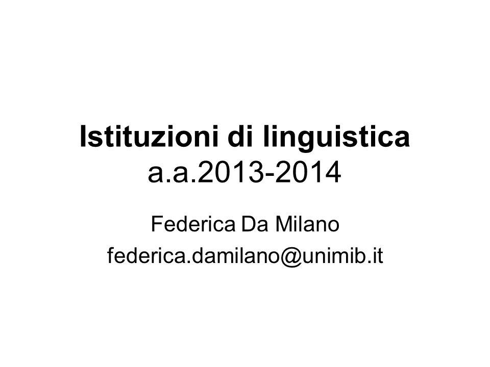 Istituzioni di linguistica a.a.2013-2014 Federica Da Milano federica.damilano@unimib.it