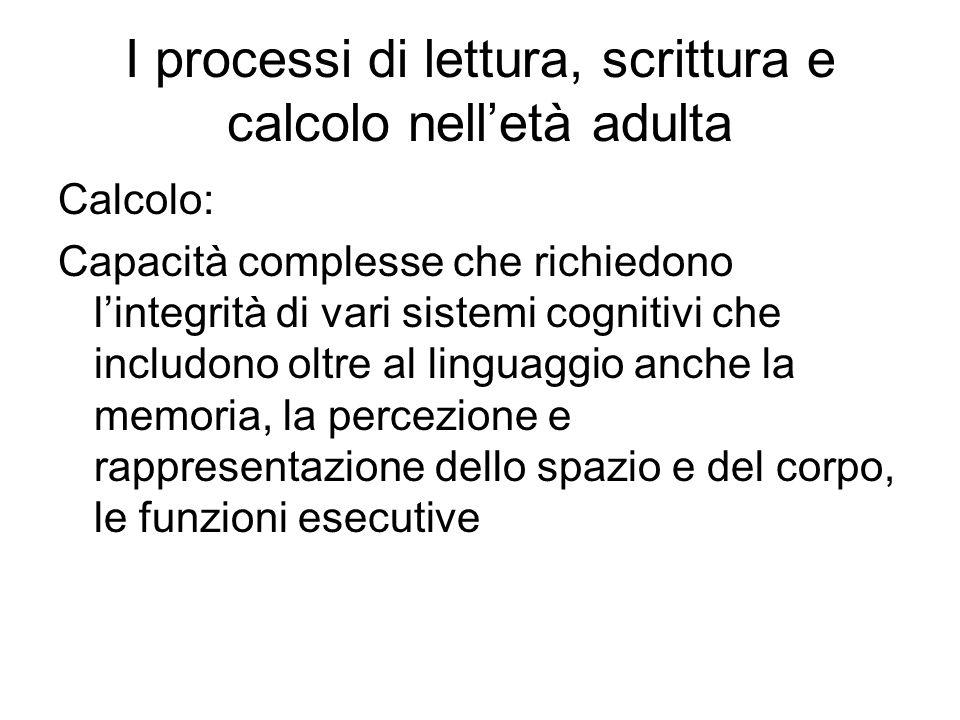 I processi di lettura, scrittura e calcolo nell'età adulta Calcolo: Capacità complesse che richiedono l'integrità di vari sistemi cognitivi che includ