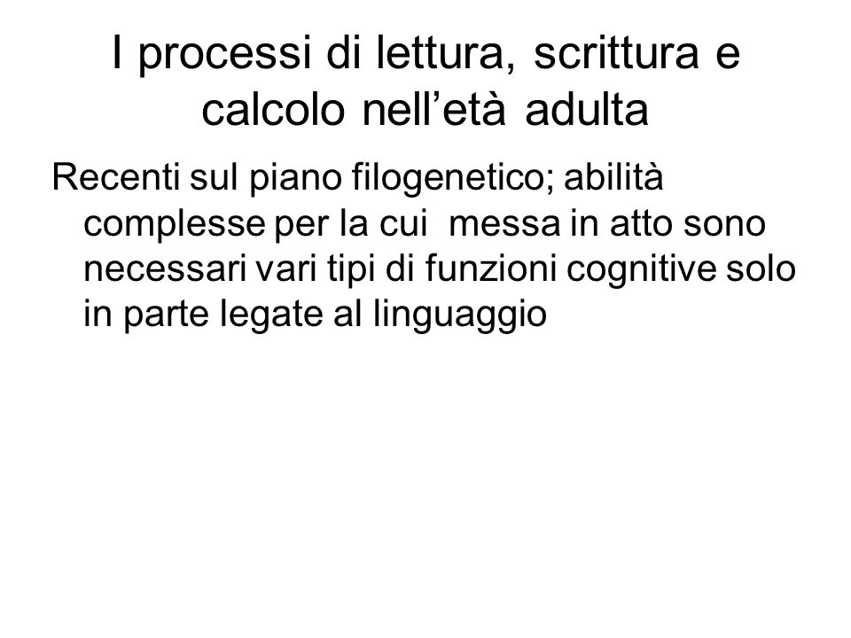 I processi di lettura, scrittura e calcolo nell'età adulta Recenti sul piano filogenetico; abilità complesse per la cui messa in atto sono necessari v