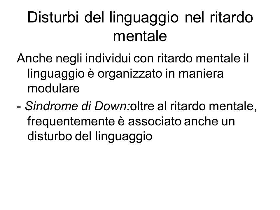 Disturbi del linguaggio nel ritardo mentale Anche negli individui con ritardo mentale il linguaggio è organizzato in maniera modulare - Sindrome di Do
