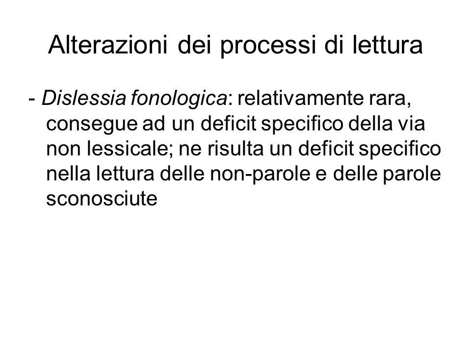 Alterazioni dei processi di lettura - Dislessia fonologica: relativamente rara, consegue ad un deficit specifico della via non lessicale; ne risulta u