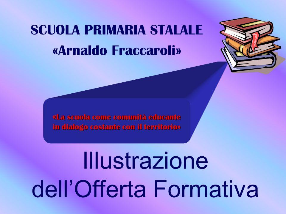 Illustrazione dell'Offerta Formativa SCUOLA PRIMARIA STALALE «Arnaldo Fraccaroli» «La scuola come comunità educante in dialogo costante con il territorio»