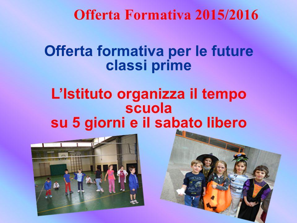 Offerta formativa per le future classi prime L'Istituto organizza il tempo scuola su 5 giorni e il sabato libero Offerta Formativa 2015/2016