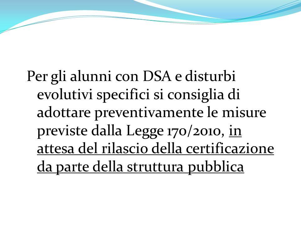 Per gli alunni con DSA e disturbi evolutivi specifici si consiglia di adottare preventivamente le misure previste dalla Legge 170/2010, in attesa del