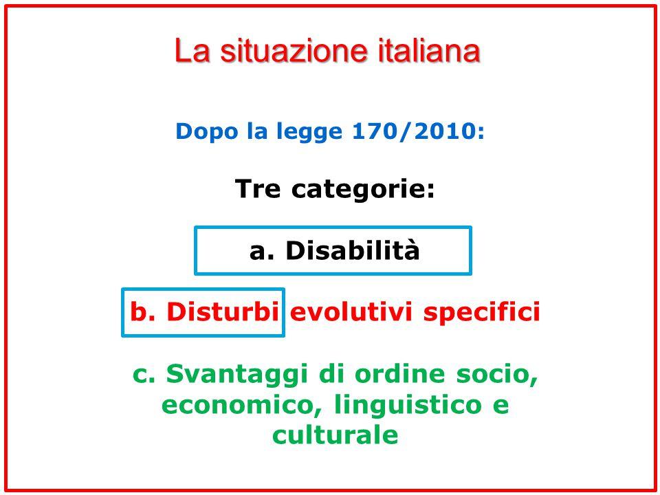 La situazione italiana Dopo la legge 170/2010: Tre categorie: a. Disabilità b. Disturbi evolutivi specifici c. Svantaggi di ordine socio, economico, l