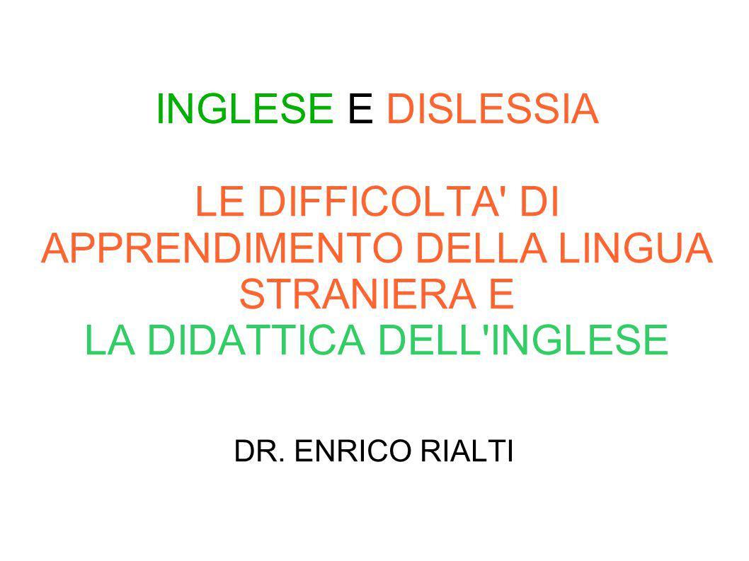 INGLESE E DISLESSIA LE DIFFICOLTA' DI APPRENDIMENTO DELLA LINGUA STRANIERA E LA DIDATTICA DELL'INGLESE DR. ENRICO RIALTI