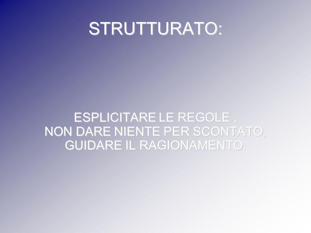 STRUTTURATO: ESPLICITARE LE REGOLE, NON DARE NIENTE PER SCONTATO, GUIDARE IL RAGIONAMENTO.