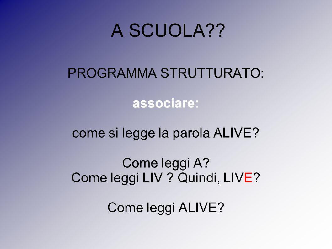 A SCUOLA?? PROGRAMMA STRUTTURATO:associare: come si legge la parola ALIVE? Come leggi A? Come leggi LIV ? Quindi, LIVE? Come leggi ALIVE?