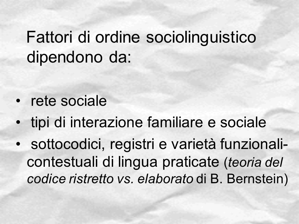 Fattori di ordine sociolinguistico dipendono da: rete sociale tipi di interazione familiare e sociale sottocodici, registri e varietà funzionali- cont