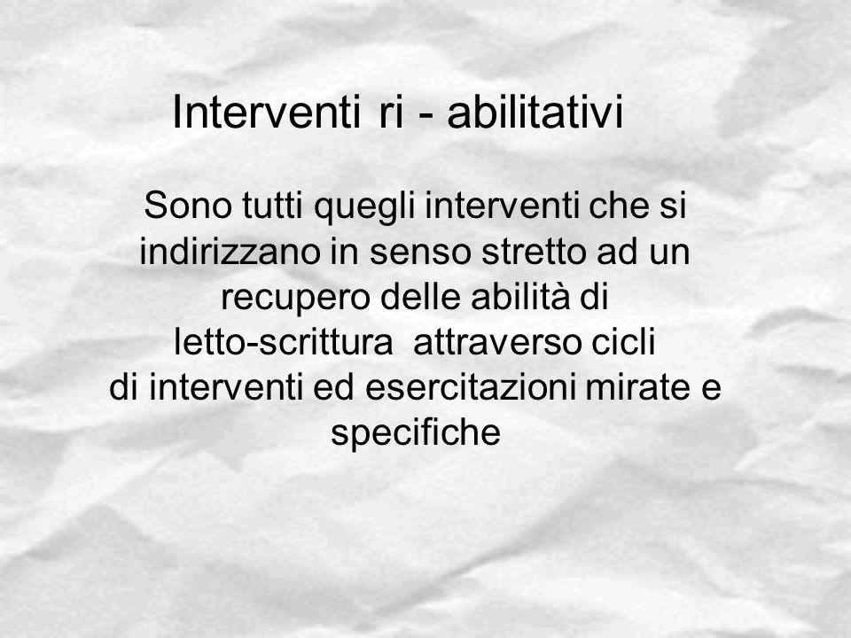 Interventi ri - abilitativi Sono tutti quegli interventi che si indirizzano in senso stretto ad un recupero delle abilità di letto-scrittura attravers