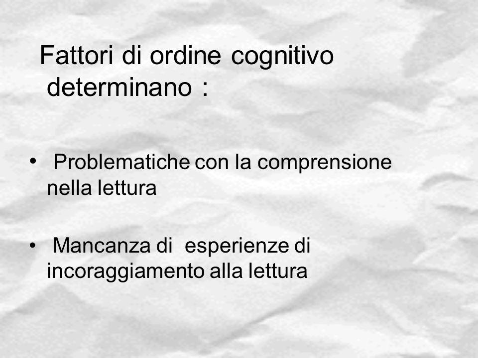 Fattori di ordine cognitivo determinano : Problematiche con la comprensione nella lettura Mancanza di esperienze di incoraggiamento alla lettura